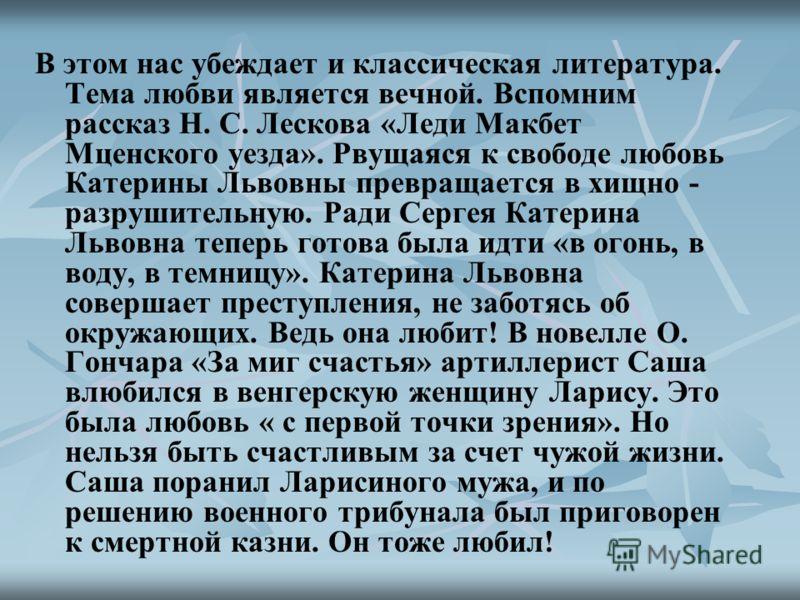 В этом нас убеждает и классическая литература. Тема любви является вечной. Вспомним рассказ Н. С. Лескова «Леди Макбет Мценского уезда». Рвущаяся к свободе любовь Катерины Львовны превращается в хищно - разрушительную. Ради Сергея Катерина Львовна те