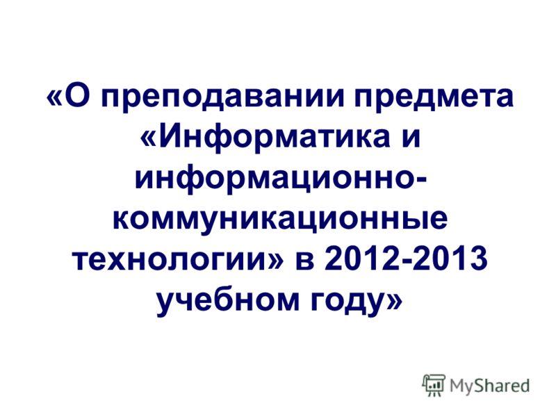«О преподавании предмета «Информатика и информационно- коммуникационные технологии» в 2012-2013 учебном году»