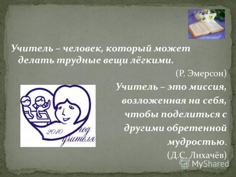 Учитель – человек, который может делать трудные вещи лёгкими. (Р. Эмерсон) Учитель – это миссия, возложенная на себя, чтобы поделиться с другими обретенной мудростью. (Д.С. Лихачёв)