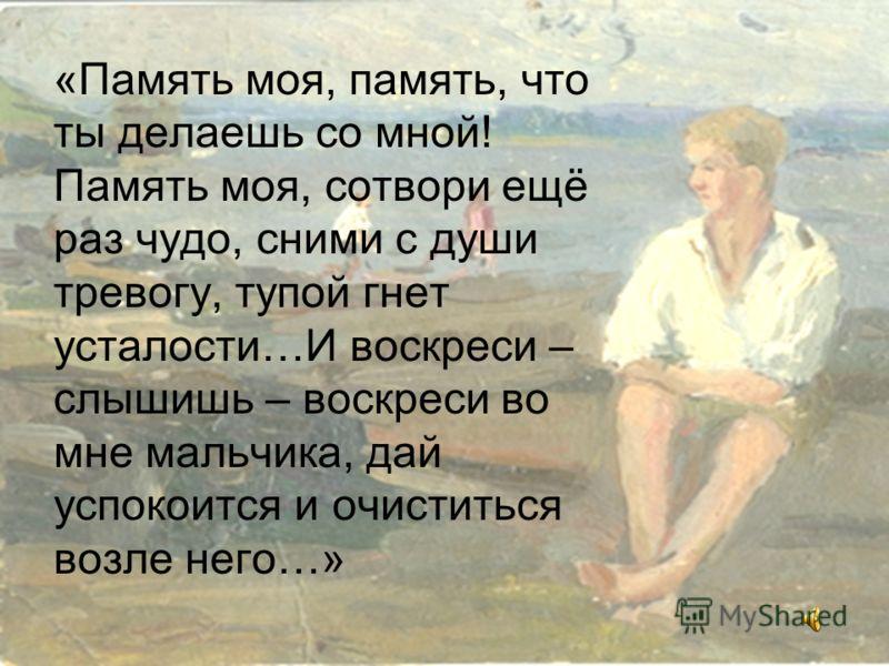 «Память моя, память, что ты делаешь со мной! Память моя, сотвори ещё раз чудо, сними с души тревогу, тупой гнет усталости…И воскреси – слышишь – воскреси во мне мальчика, дай успокоится и очиститься возле него…»