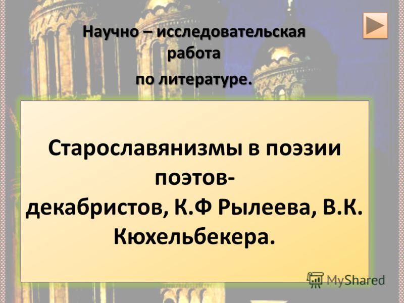 Старославянизмы в поэзии поэтов- декабристов, К.Ф Рылеева, В.К. Кюхельбекера. Научно – исследовательская работа по литературе.