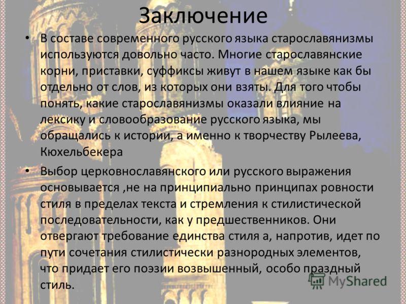 Заключение В составе современного русского языка старославянизмы используются довольно часто. Многие старославянские корни, приставки, суффиксы живут в нашем языке как бы отдельно от слов, из которых они взяты. Для того чтобы понять, какие старославя