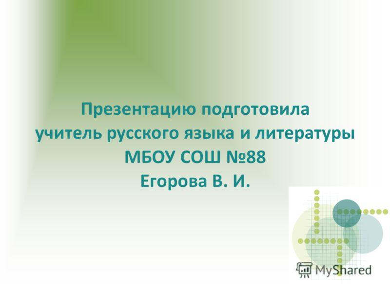 Презентацию подготовила учитель русского языка и литературы МБОУ СОШ 88 Егорова В. И.