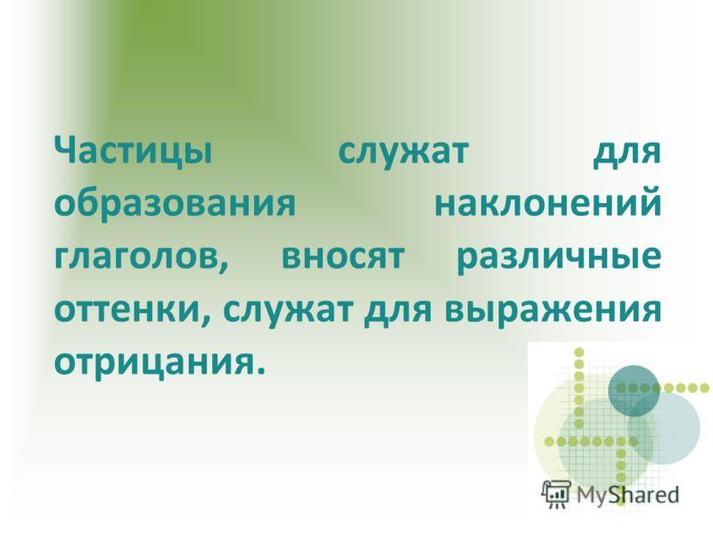 Частицы служат для образования наклонений глаголов, вносят различные оттенки, служат для выражения отрицания.