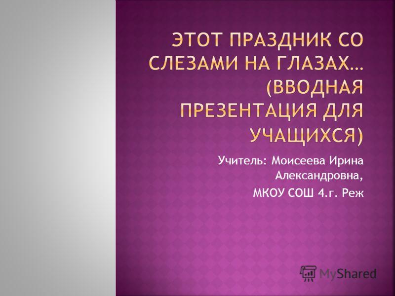 Учитель: Моисеева Ирина Александровна, МКОУ СОШ 4.г. Реж