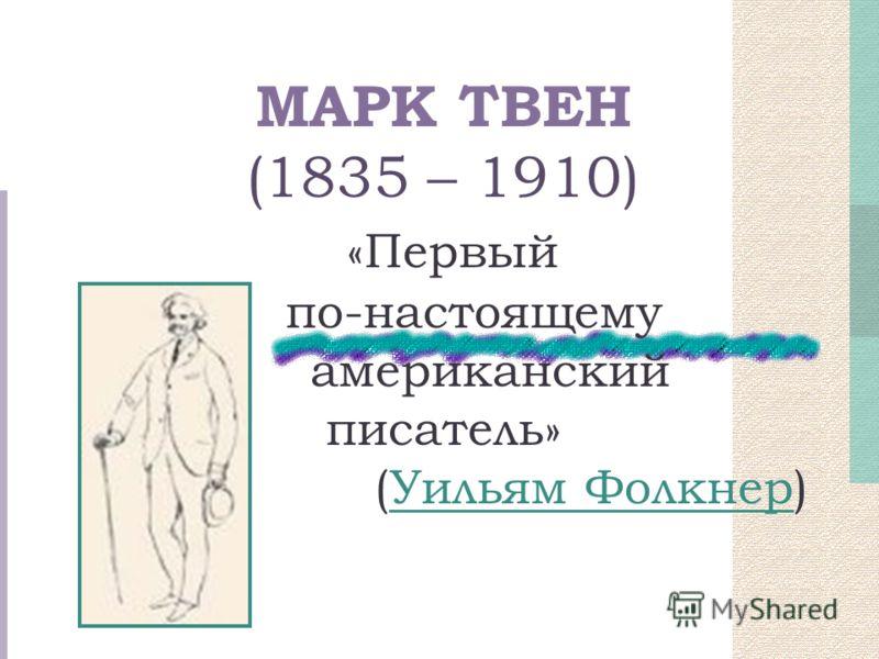 МАРК ТВЕН (1835 – 1910) «Первый по-настоящему американский писатель» (Уильям Фолкнер)Уильям Фолкнер