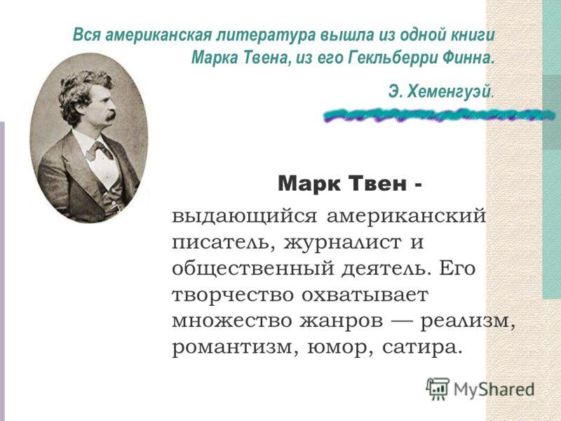 Вся американская литература вышла из одной книги Марка Твена, из его Гекльберри Финна. Э. Хеменгуэй. Марк Твен - выдающийся американский писатель, журналист и общественный деятель. Его творчество охватывает множество жанров реализм, романтизм, юмор,