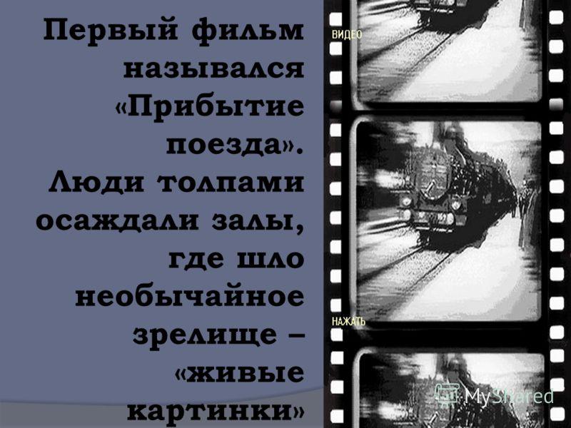 Первый фильм назывался «Прибытие поезда». Люди толпами осаждали залы, где шло необычайное зрелище – «живые картинки»