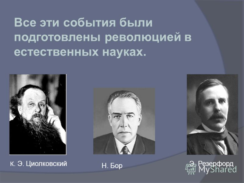 Н. Бор Э. Резерфорд К. Э. Циолковский Все эти события были подготовлены революцией в естественных науках.