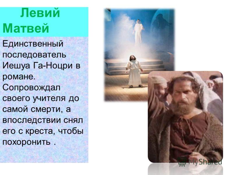 Левий Матвей Единственный последователь Иешуа Га-Ноцри в романе. Сопровождал своего учителя до самой смерти, а впоследствии снял его с креста, чтобы похоронить.