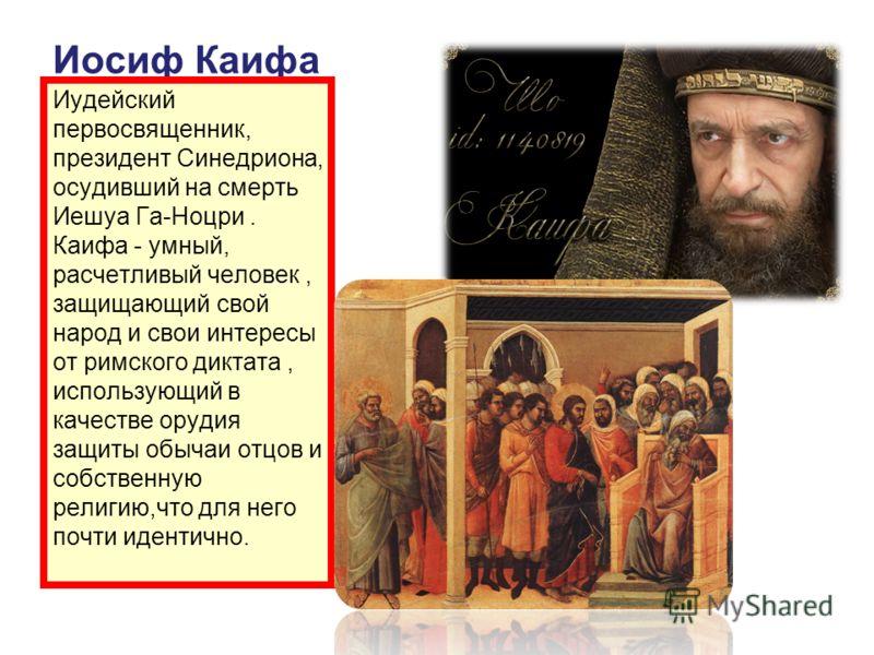 Иосиф Каифа Иудейский первосвященник, президент Синедриона, осудивший на смерть Иешуа Га-Ноцри. Каифа - умный, расчетливый человек, защищающий свой народ и свои интересы от римского диктата, использующий в качестве орудия защиты обычаи отцов и собств