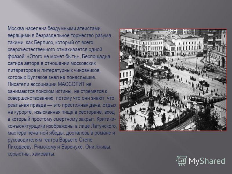 Москва населена бездумными атеистами, верящими в безраздельное торжество разума, такими, как Берлиоз, который от всего сверхъестественного отмахивается одной фразой: «Этого не может быть». Беспощадна сатира автора в отношении московских литераторов и