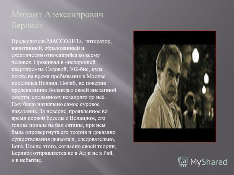 Михаил Александрович Берлиоз Председатель МАССОЛИТа, литератор, начитанный, образованный и скептически относящийся ко всему человек. Проживал в « нехорошей квартире » на Садовой, 302- бис, куда позже на время пребывания в Москве поселился Воланд. Пог