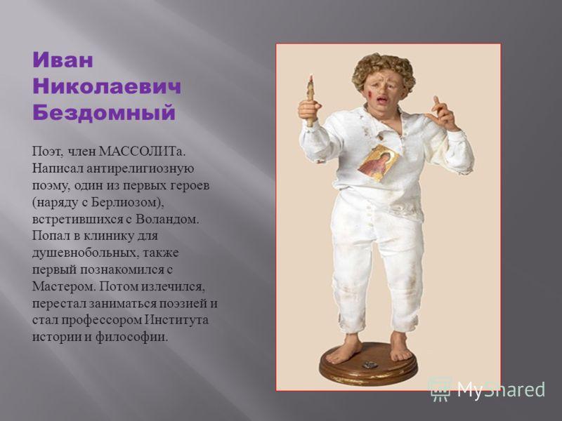 Иван Николаевич Бездомный Поэт, член МАССОЛИТа. Написал антирелигиозную поэму, один из первых героев ( наряду с Берлиозом ), встретившихся с Воландом. Попал в клинику для душевнобольных, также первый познакомился с Мастером. Потом излечился, перестал