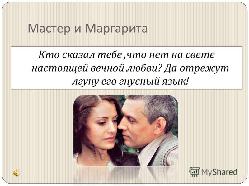 Мастер и Маргарита Кто сказал тебе, что нет на свете настоящей вечной любви ? Да отрежут лгуну его гнусный язык !