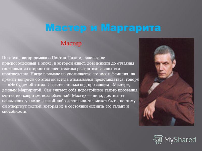 Мастер и Маргарита Мастер Писатель, автор романа о Понтии Пилате, человек, не приспособленный к эпохе, в которой живёт, доведённый до отчаяния гонениями со стороны коллег, жестоко раскритиковавших его произведение. Нигде в романе не упоминается его и