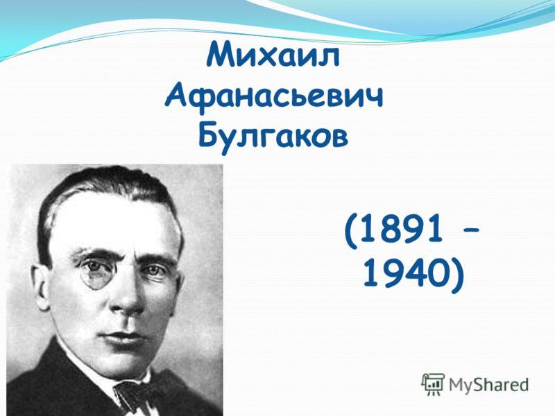 Михаил Афанасьевич Булгаков (1891 – 1940)