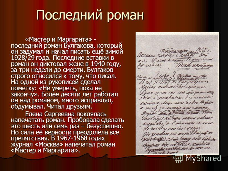 Последний роман «Мастер и Маргарита» - последний роман Булгакова, который он задумал и начал писать ещё зимой 1928/29 года. Последние вставки в роман он диктовал жене в 1940 году, за три недели до смерти. Булгаков строго относился к тому, что писал.