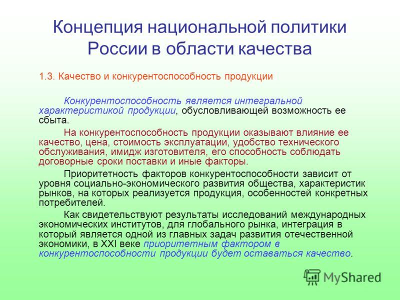 Концепция национальной политики России в области качества 1.3. Качество и конкурентоспособность продукции Конкурентоспособность является интегральной характеристикой продукции, обусловливающей возможность ее сбыта. На конкурентоспособность продукции