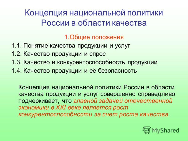 Концепция национальной политики России в области качества 1.Общие положения 1.1. Понятие качества продукции и услуг 1.2. Качество продукции и спрос 1.3. Качество и конкурентоспособность продукции 1.4. Качество продукции и её безопасность Концепция на