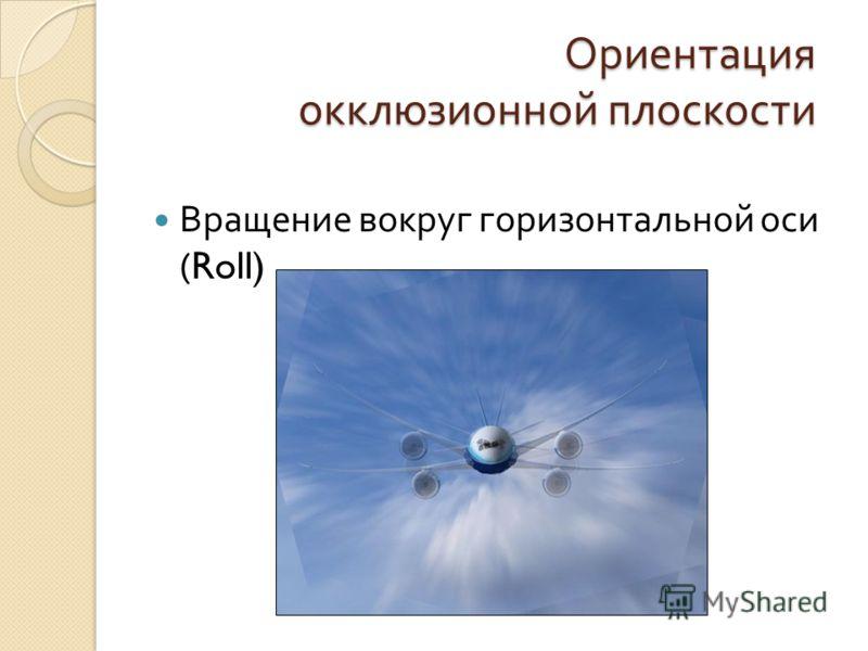 Ориентация окклюзионной плоскости Вращение вокруг горизонтальной оси (Roll)