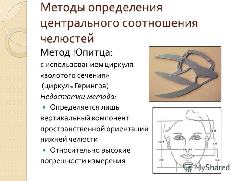 Методы определения центрального соотношения челюстей Метод Юпитца : с использованием циркуля « золотого сечения » ( циркуль Герингра ) Недостатки метода : Определяется лишь вертикальный компонент пространственной ориентации нижней челюсти Относительн