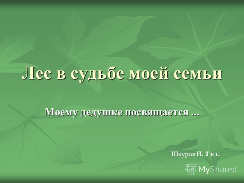 Лес в судьбе моей семьи Моему дедушке посвящается... Шкуров Н. 7 кл.