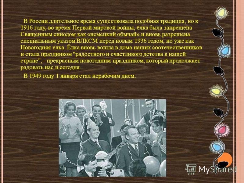 В России длительное время существовала подобная традиция, но в 1916 году, во время Первой мировой войны, ёлка была запрещена Священным синодом как «немецкий обычай» и вновь разрешена специальным указом ВЛКСМ перед новым 1936 годом, но уже как Новогод