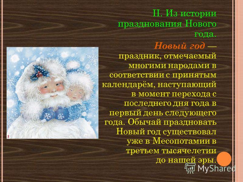 II. Из истории празднования Нового года. Новый год праздник, отмечаемый многими народами в соответствии с принятым календарём, наступающий в момент перехода с последнего дня года в первый день следующего года. Обычай праздновать Новый год существовал
