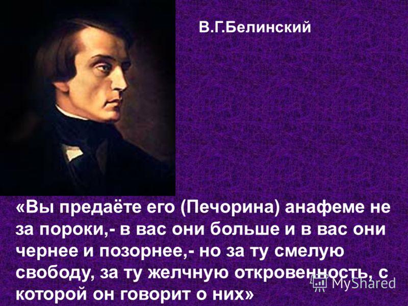 В.Г.Белинский «Вы предаёте его (Печорина) анафеме не за пороки,- в вас они больше и в вас они чернее и позорнее,- но за ту смелую свободу, за ту желчную откровенность, с которой он говорит о них»