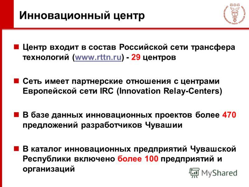 Инновационный центр Центр входит в состав Российской сети трансфера технологий (www.rttn.ru) - 29 центровwww.rttn.ru Сеть имеет партнерские отношения с центрами Европейской сети IRC (Innovation Relay-Centers) В базе данных инновационных проектов боле
