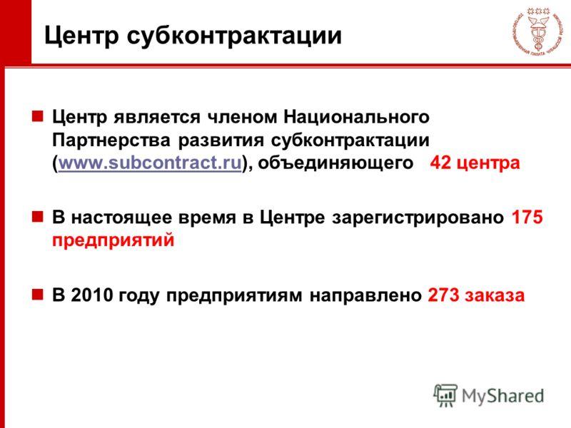 Центр субконтрактации Центр является членом Национального Партнерства развития субконтрактации (www.subcontract.ru), объединяющего42 центраwww.subcontract.ru В настоящее время в Центре зарегистрировано 175 предприятий В 2010 году предприятиям направл