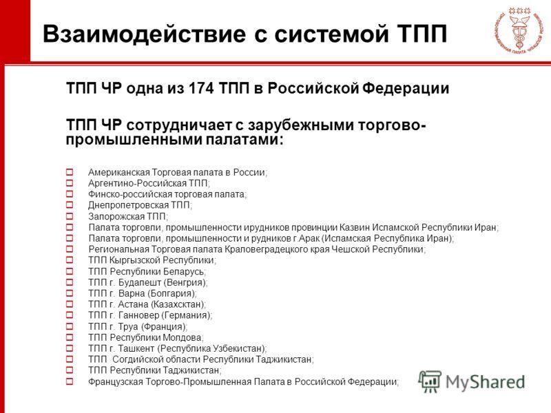 Взаимодействие с системой ТПП ТПП ЧР одна из 174 ТПП в Российской Федерации ТПП ЧР сотрудничает с зарубежными торгово- промышленными палатами: Американская Торговая палата в России; Аргентино-Российская ТПП; Финско-российская торговая палата; Днепроп