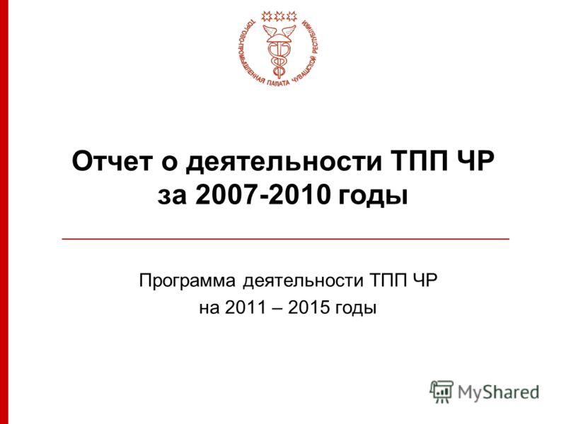 Отчет о деятельности ТПП ЧР за 2007-2010 годы Программа деятельности ТПП ЧР на 2011 – 2015 годы