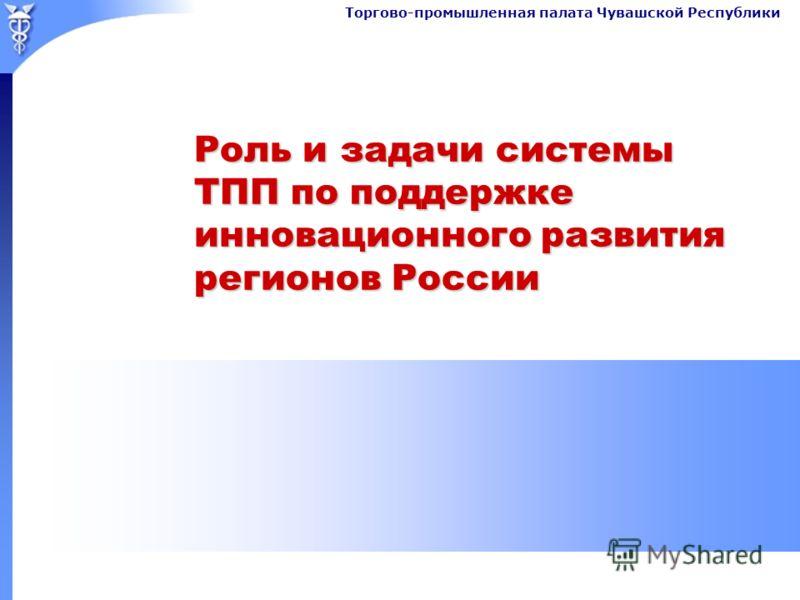 Торгово-промышленная палата Чувашской Республики Роль и задачи системы ТПП по поддержке инновационного развития регионов России