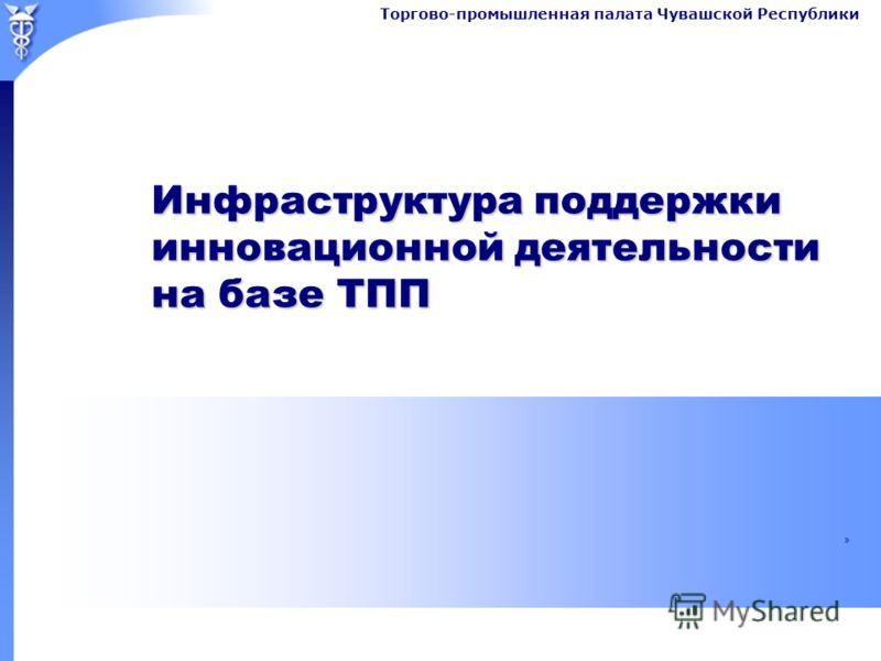 Торгово-промышленная палата Чувашской Республики Инфраструктура поддержки инновационной деятельности на базе ТПП »