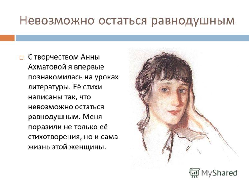 Невозможно остаться равнодушным С творчеством Анны Ахматовой я впервые познакомилась на уроках литературы. Её стихи написаны так, что невозможно остаться равнодушным. Меня поразили не только её стихотворения, но и сама жизнь этой женщины.