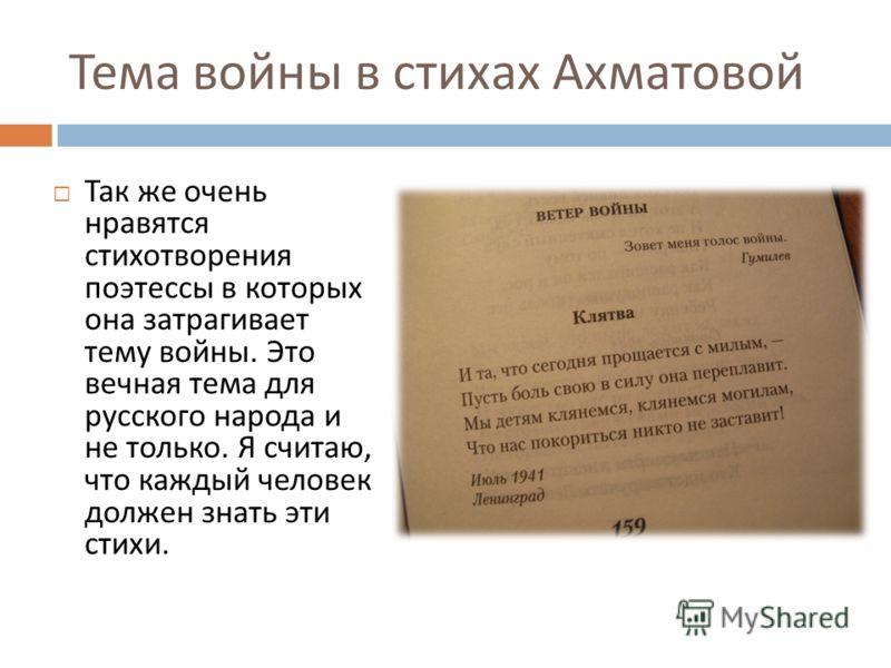 Тема войны в стихах Ахматовой Так же очень нравятся стихотворения поэтессы в которых она затрагивает тему войны. Это вечная тема для русского народа и не только. Я считаю, что каждый человек должен знать эти стихи.