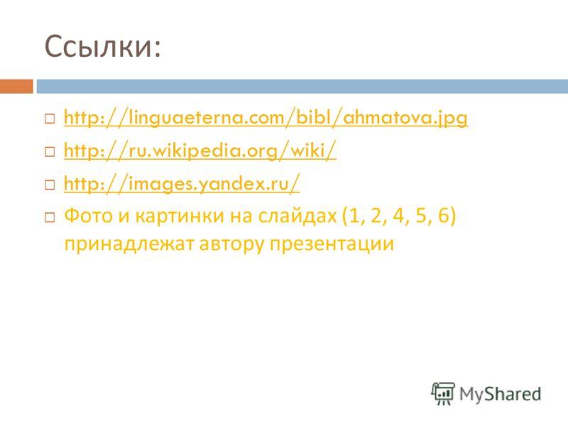 Ссылки : http://linguaeterna.com/bibl/ahmatova.jpg http://ru.wikipedia.org/wiki/ http://images.yandex.ru/ Фото и картинки на слайдах (1, 2, 4, 5, 6) принадлежат автору презентации