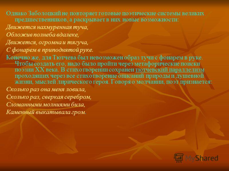 Однако Заболоцкий не повторяет готовые поэтические системы великих предшественников, а раскрывает в них новые возможности: Движется нахмуренная туча, Обложив полнеба вдалеке, Движется, огромна и тягуча, С фонарем в приподнятой руке. Конечно же, для Т
