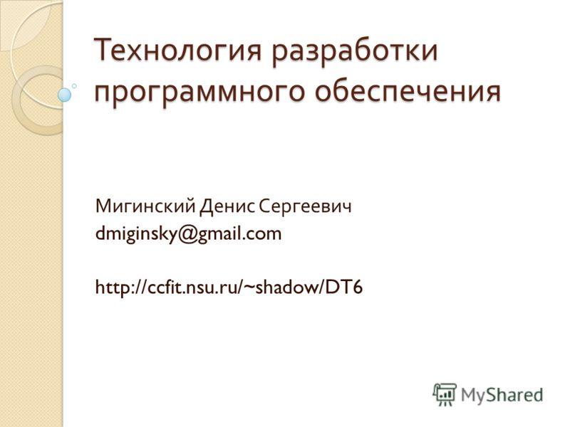 Технология разработки программного обеспечения Мигинский Денис Сергеевич dmiginsky@gmail.com http://ccfit.nsu.ru/~shadow/DT6