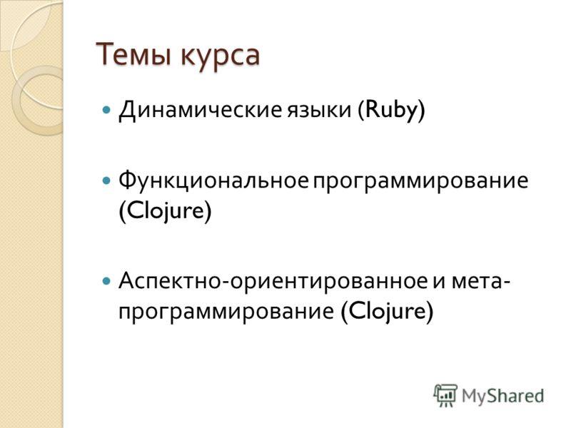 Темы курса Динамические языки (Ruby) Функциональное программирование (Clojure) Аспектно - ориентированное и мета - программирование (Clojure)