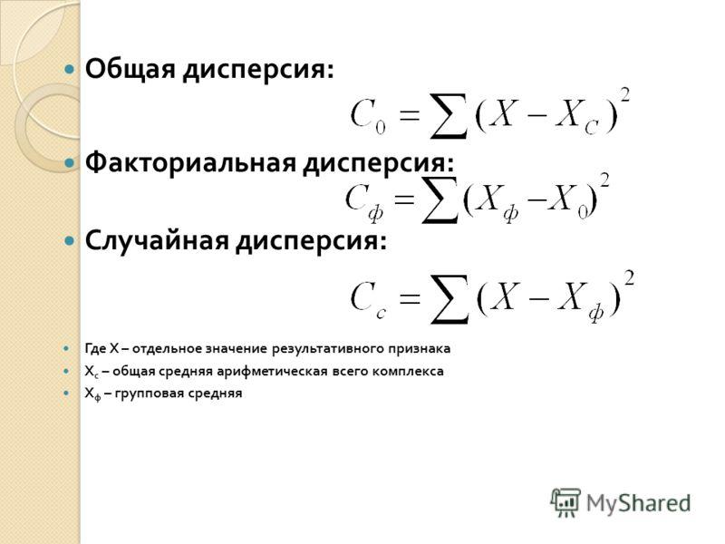 Общая дисперсия : Факториальная дисперсия : Случайная дисперсия : Где Х – отдельное значение результативного признака Х с – общая средняя арифметическая всего комплекса Х ф – групповая средняя