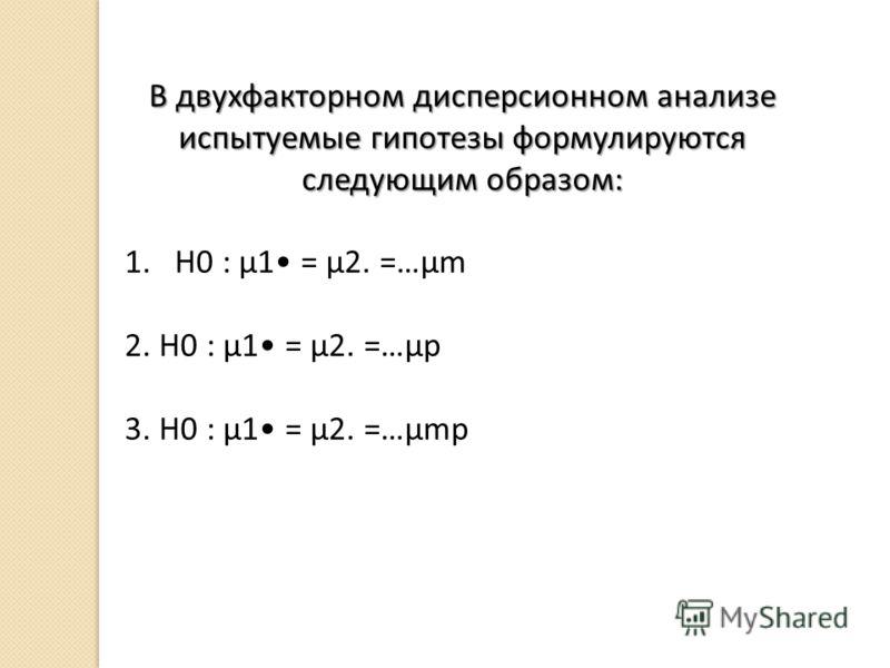 В двухфакторном дисперсионном анализе испытуемые гипотезы формулируются следующим образом: 1.Н0 : μ1 = μ2. =…μm 2. Н0 : μ1 = μ2. =…μp 3. Н0 : μ1 = μ2. =…μmp