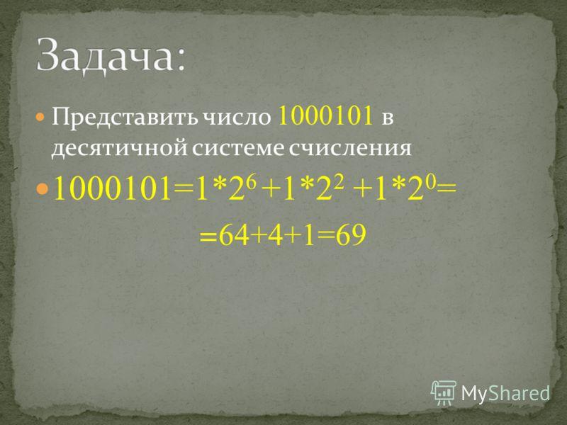 Представить число 1000101 в десятичной системе счисления 1000101=1*2 6 +1*2 2 +1*2 0 = = 64+4+1=69