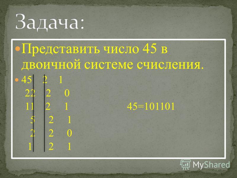 Представить число 45 в двоичной системе счисления. 45 2 1 22 2 0 11 2 1 45=101101 5 2 1 2 2 0 1 2 1