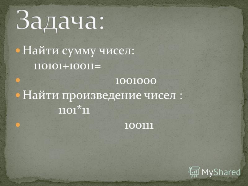 Найти сумму чисел: 110101+10011= 1001000 Найти произведение чисел : 1101*11 100111