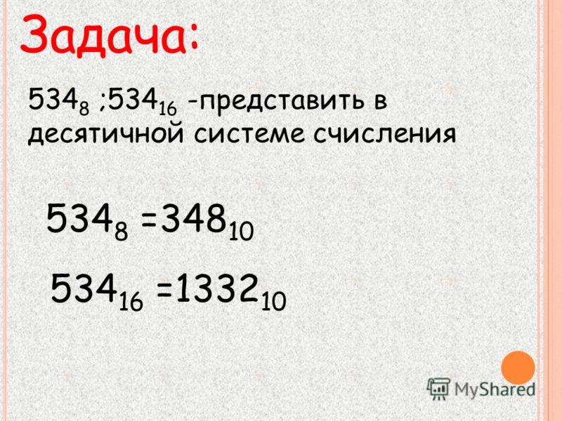 Задача: 534 8 ;534 16 -представить в десятичной системе счисления 534 8 =348 10 534 16 =1332 10