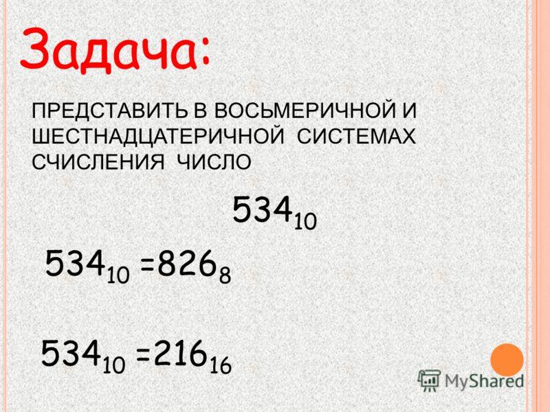 Задача: 534 10 =826 8 ПРЕДСТАВИТЬ В ВОСЬМЕРИЧНОЙ И ШЕСТНАДЦАТЕРИЧНОЙ СИСТЕМАХ СЧИСЛЕНИЯ ЧИСЛО 534 10 534 10 =216 16