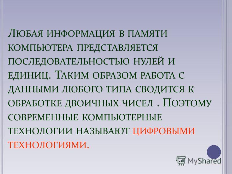 Л ЮБАЯ ИНФОРМАЦИЯ В ПАМЯТИ КОМПЬЮТЕРА ПРЕДСТАВЛЯЕТСЯ ПОСЛЕДОВАТЕЛЬНОСТЬЮ НУЛЕЙ И ЕДИНИЦ. Т АКИМ ОБРАЗОМ РАБОТА С ДАННЫМИ ЛЮБОГО ТИПА СВОДИТСЯ К ОБРАБОТКЕ ДВОИЧНЫХ ЧИСЕЛ. П ОЭТОМУ СОВРЕМЕННЫЕ КОМПЬЮТЕРНЫЕ ТЕХНОЛОГИИ НАЗЫВАЮТ ЦИФРОВЫМИ ТЕХНОЛОГИЯМИ.